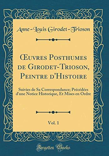 OEuvres Posthumes de Girodet-Trioson, Peintre d'Histoire, Vol. 1: Suivies de Sa Correspondance; Précédées d'une Notice Historique, Et Mises en Ordre (Classic Reprint)