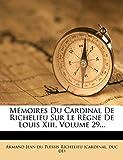Mémoires Du Cardinal De Richelieu Sur Le Règne De Louis Xiii, Volume 29...