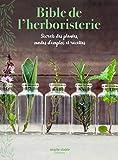 Bible de l'herboristerie - Secrets des plantes, modes d'emploi et recettes