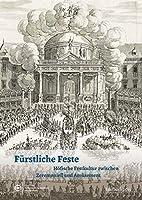 Fuerstliche Feste: Hoefische Festkultur zwischen Zeremoniell und Amuesement