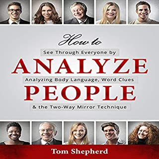 How to Analyze People: See Through Everyone by Analyzing Body Language, Word Clues & the Two-Way Mirror Technique                   By:                                                                                                                                 Tom Shepherd                               Narrated by:                                                                                                                                 Michael W Rahhal                      Length: 3 hrs and 37 mins     22 ratings     Overall 4.9