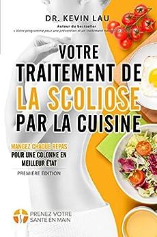 Votre traitement de la scoliose par la cuisine: Renforcez votre colonne, un repas à la fois ! (French Edition) by [Kevin Lau]