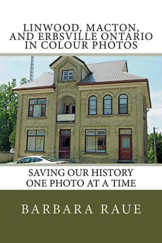Linwood, Macton, and Erbsville Ontario in Colour Photos: Saving Our History One Photo at a Time (Cruising Ontario Book 73) (English Edition)