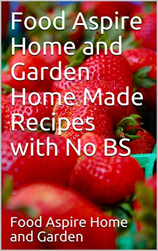 Food Aspire Home and Garden Home Made Recipes with No BS (English Edition)