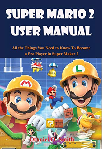 Super Mario Maker 2 User Manual : All the Things You Need to Know To Become a Pro Player in Super Maker 2 (English Edition)