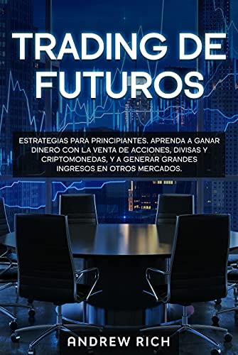 Trading de futuros: ESTRATEGIAS PARA PRINCIPIANTES. APRENDA A GANAR DINERO CON LA VENTA DE ACCIONES, DIVISAS Y CRIPTOMONEDAS, Y A GENERAR GRANDES INGRESOS EN OTROS MERCADOS.