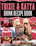 Cocktails Smoothies Juices Trixie And Katya Drink Recipe Book: Art Of Mixology Delicious Recipes To Enjoy Trixie And Katya Delicious Recipes For The Home Bartender