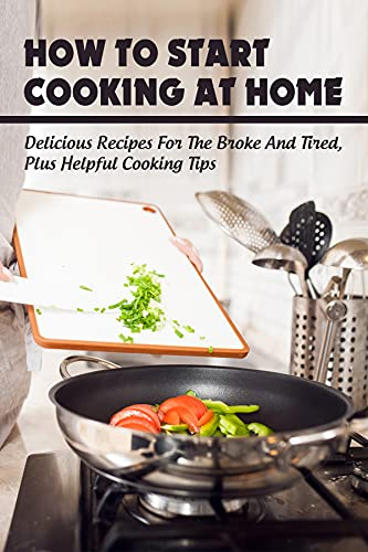 How To Start Cooking At Home: Delicious Recipes For The Broke & Tired, Plus Helpful Cooking Tips: Book Of Recipes And Tales Behind (English Edition)