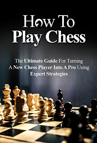 How To Play Chess For Beginners: The Ultimate Guide For Turning a New Chess Player Into a Pro Using Expert Strategies (Chess Tactics, Chess Openings, Chess Tips, Chess Strategy) (English Edition)