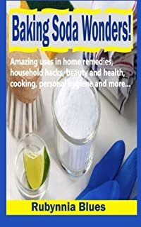 Baking Soda Wonders!: Amazing Uses In Home Remedies, Household Hacks, Beauty And Health, Cooking, Personal Hygiene And Mor...