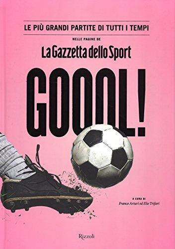 Goool! Le più grandi partite di tutti i tempi nelle pagine della «Gazzetta dello sport». Ediz. illustrata