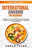 International Cookbook For Beginners: 5 Books In 1: Over 500 Recipes For Cooking Chinese, Indian, Thai, Mexican And Japanese Food At Home