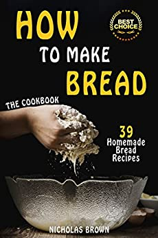 How to Make Bread: 39 Homemade Bread Recipes by [Nicholas Brown]