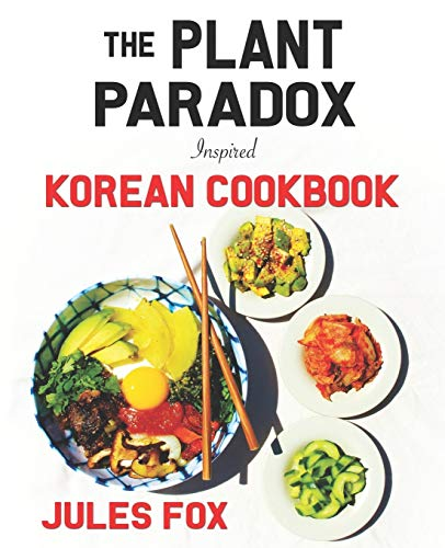 The Plant Paradox Inspired Korean Cookbook: 82 Plant Based Healthy Asian Lectin-Free Recipes to Heal your Immune System, Lose Weight, and Rock an ... Style (Plant Paradox Inspired Ethnic Cuisine)