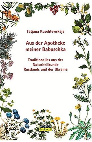 Aus der Apotheke meiner Babuschka: Traditionelles aus der Naturheilkunde Russlands und der Ukraine