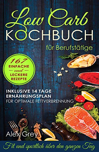 Low Carb Kochbuch für Berufstätige: Fit und sportlich über den ganzen Tag . 167 einfache und leckere Rezepte ( inkl. 14 Tage Ernährungsplan für optimale Fettverbrennung ) (German Edition)