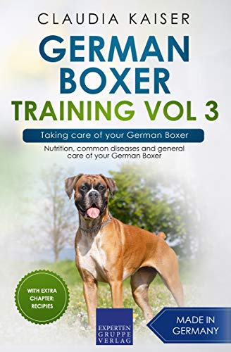 German Boxer Training Vol 3 – Taking care of your German Boxer: Nutrition, common diseases and general care of your German Boxer (English Edition)