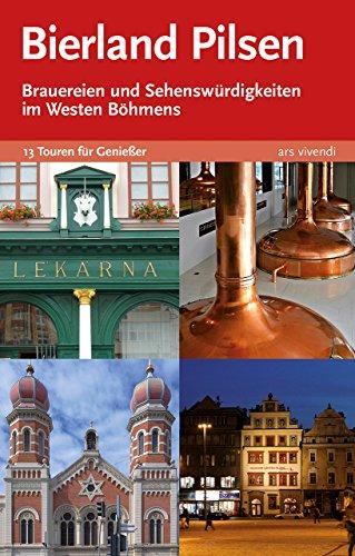 Reiseführer: Bierland Pilsen. Brauereien und Sehenswürdigkeiten im Westen Böhmens: 13 Touren zu den Brauereien und Sehenswürdigkeiten im Westen Böhmens