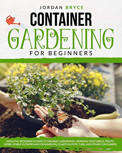 Compare Textbook Prices for CONTAINER GARDENING FOR BEGINNERS: : Essential Beginner's Guide to Organic Gardening: Growing Vegetables, Fruits, Herbs, Edible Flowers, and Ornamental Plants in Pots, Tubs and Other Containers  ISBN 9798645064167 by Bryce, Jordan
