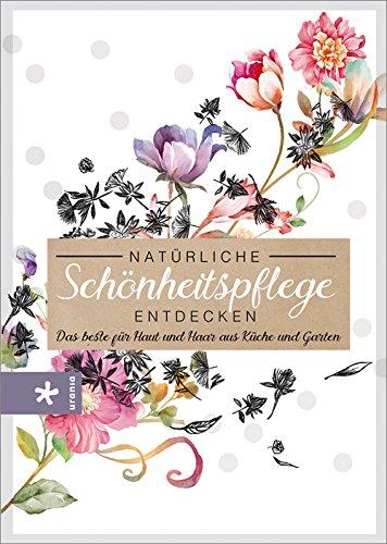 Natürliche Schönheitspflege entdecken: Das beste für Haut und Haar aus Küche und Garten