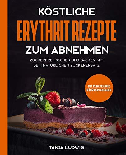 Köstliche Erythrit Rezepte zum Abnehmen: Zuckerfrei kochen und backen mit...