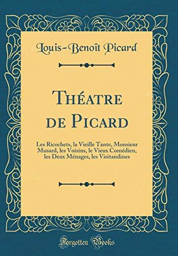 Théatre de Picard: Les Ricochets, la Vieille Tante, Monsieur Musard, les Voisins, le Vieux Comédien, les Deux Ménages, les Visitandines (Classic Reprint)