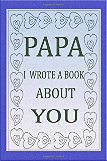 PAPA I WROTE A BOOK ABOUT YOU: Fill In The Blank Book For What You Love About Papa's Birthday,Fathers Day, Anniversary, To...