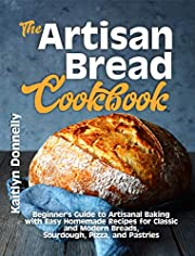 The Artisan Bread Cookbook: Beginner's Guide to Artisanal Baking with Easy Homemade Recipes for Classic and Modern Breads, Sourdough, Pizza, and Pastries (Artisan Cooking and Baking Book 1)