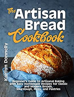 The Artisan Bread Cookbook: Beginner's Guide to Artisanal Baking with Easy Homemade Recipes for Classic and Modern Breads, Sourdough, Pizza, and Pastries by [Kaitlyn Donnelly]