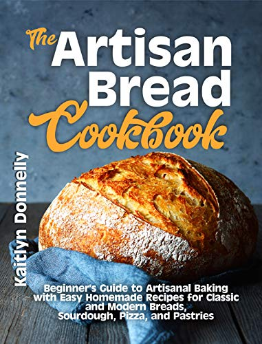 The Artisan Bread Cookbook: Beginner's Guide to Artisanal Baking with Easy Homemade Recipes for Classic and Modern Breads, Sourdough, Pizza, and Pastries (Artisan Cooking and Baking Book 1) by [Kaitlyn Donnelly]