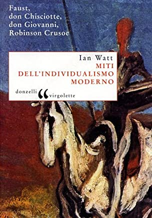 Miti dellindividualismo moderno. Faust, don Chisciotte, don Giovanni, Robinson Crusoe