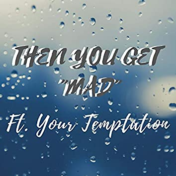 Then You Get Mad (feat. Your Temptation)
