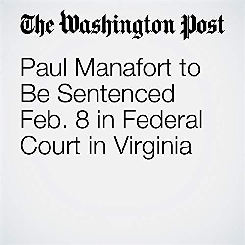 Paul Manafort to Be Sentenced Feb. 8 in Federal Court in Virginia copertina