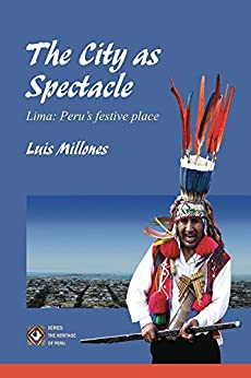 The City as Spectacle. Lima: Peru's festive place: : (Full Color Edition) by [Luis Millones]
