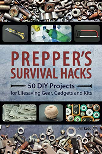 Prepper\'s Survival Hacks: 50 DIY Projects for Lifesaving Gear, Gadgets and Kits