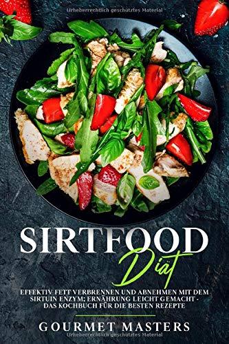 Sirtfood Diät: Effektiv Fett verbrennen und abnehmen mit dem Sirtuin Enzym: Ernährung leicht gemacht- Das Kochbuch für die besten Rezepte