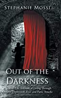 Out of the Darkness: A True-to-Life Account of Living Through Anxiety, Depression, Fear, and Panic Attacks