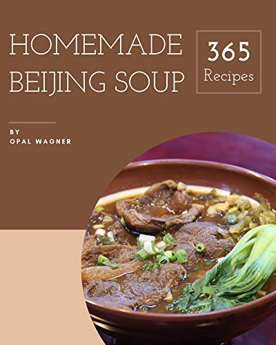 365 Homemade Beijing Soup Recipes: Let's Get Started with The Best Beijing Soup Cookbook!365 Homemade Beijing Soup Recipes (English Edition)