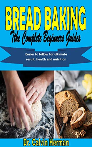 BREAD BAKING THE COMPLETE BEGINNERS GUIDES: Easier to follow for ultimate result, health and nutrition (English Edition)