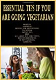 Essential Tips If You Are Going Vegetarian: Protein, Additives, Prepare for Questioning, Vacations, Eating Out, Fish, All About the Substitutes, Kitchen Equipment, Be Adventurous, Snacking