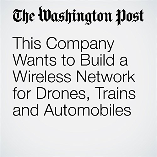 This Company Wants to Build a Wireless Network for Drones, Trains and Automobiles audiobook cover art