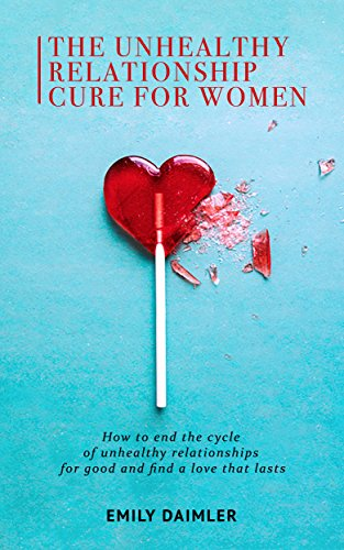 The Unhealthy Relationship Cure For Women How To End The Cycle Of Unhealthy Relationships For Good And Find A Love That Lasts Kindle Edition By Daimler Emily Health Fitness Dieting