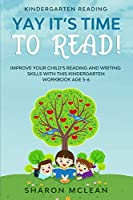Kindergarten Reading: YAY IT'S TIME TO READ! - Improve Your Child's Reading and Writing Skills With This Kindergarten Workbook Age 5-6