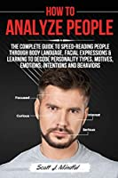 How to Analyze People: The Complete Guide to Speed-Reading People through Body Language, Facial Expressions & Learning to Decode Personality Types, Motives, Emotions, Intentions and Behaviors