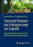 Corporate Purpose – das Erfolgskonzept der Zukunft: Wie sich mit Haltung Gemeinwohl und Profitabilitaet verbinden lassen