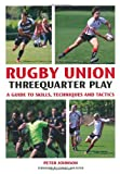 Rugby Union Threequarter Play: A Guide to Skills, Techniques and Tactics by Peter Johnson (2012-11-26)
