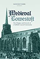 Medieval Lowestoft: The Origins and Growth of a Suffolk Coastal Community
