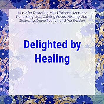Delighted By Healing (Music For Restoring Mind Balance, Memory Rebuilding, Spa, Gaining Focus, Healing, Soul Cleansing, Detoxification And Purification)