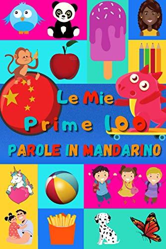 Le mie prime 100 parole in Mandarino: Imparare il Cinese per bambini da 2 a 6 anni   Libro illustrato : 100 stupende immagini colorate con parole in Mandarino e in Italiano