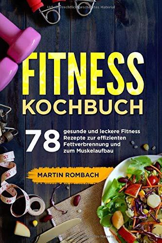 Fitness Kochbuch: 78 gesunde und leckere Fitness Rezepte zur effizienten Fettverbrennung und zum Muskelaufbau.